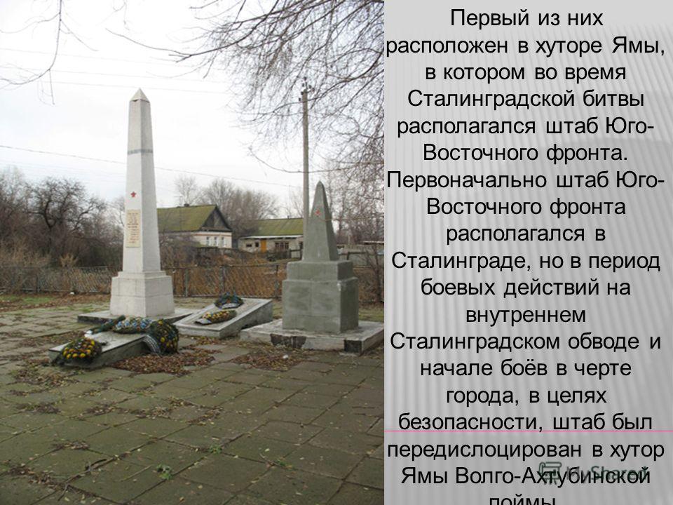 Первый из них расположен в хуторе Ямы, в котором во время Сталинградской битвы располагался штаб Юго- Восточного фронта. Первоначально штаб Юго- Восточного фронта располагался в Сталинграде, но в период боевых действий на внутреннем Сталинградском об