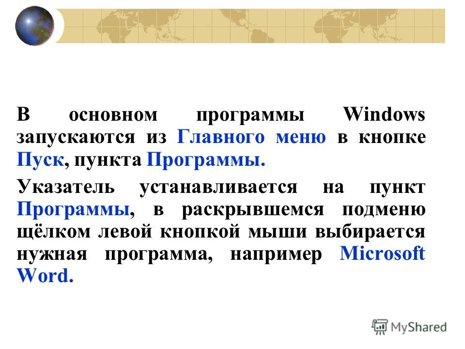 В основном программы Windows запускаются из Главного меню в кнопке Пуск, пункта Программы. Указатель устанавливается на пункт Программы, в раскрывшемся подменю щёлком левой кнопкой мыши выбирается нужная программа, например Microsoft Word.