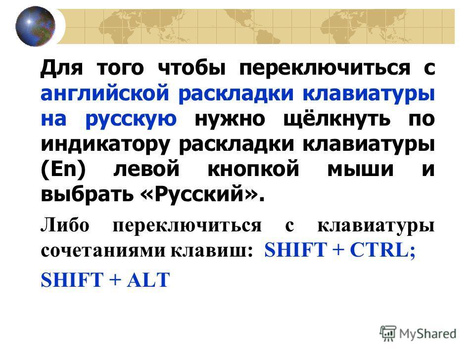 Для того чтобы переключиться с английской раскладки клавиатуры на русскую нужно щёлкнуть по индикатору раскладки клавиатуры (En) левой кнопкой мыши и выбрать «Русский». Либо переключиться с клавиатуры сочетаниями клавиш: SHIFT + CTRL; SHIFT + ALT