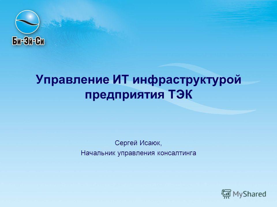 Управление ИТ инфраструктурой предприятия ТЭК Сергей Исаюк, Начальник управления консалтинга