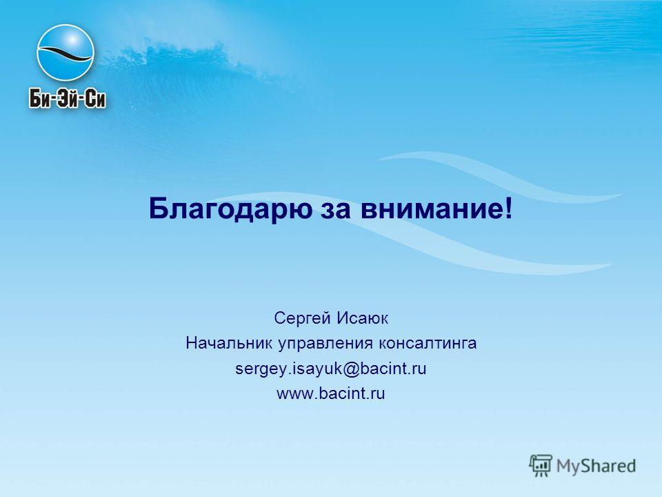 Благодарю за внимание! Сергей Исаюк Начальник управления консалтинга sergey.isayuk@bacint.ru www.bacint.ru