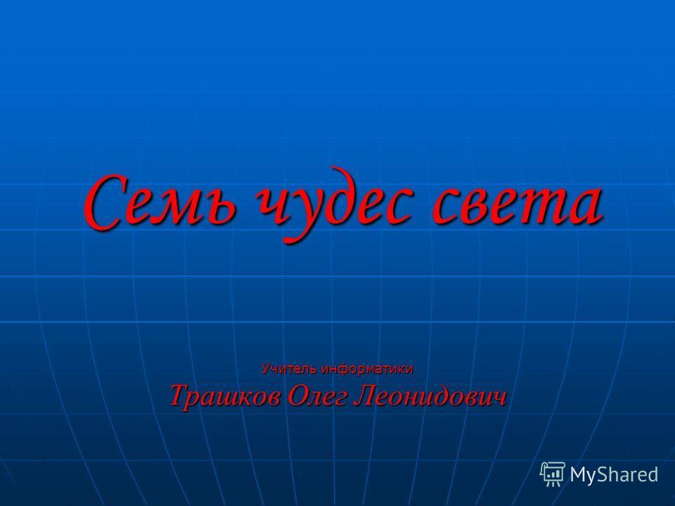 Семь чудес света Учитель информатики Трашков Олег Леонидович