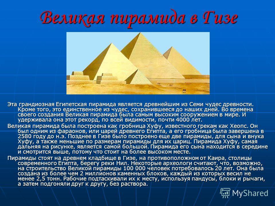 Великая пирамида в Гизе Эта грандиозная Египетская пирамида является древнейшим из Семи чудес древности. Кроме того, это единственное из чудес, сохранившееся до наших дней. Во времена своего создания Великая пирамида была самым высоким сооружением в