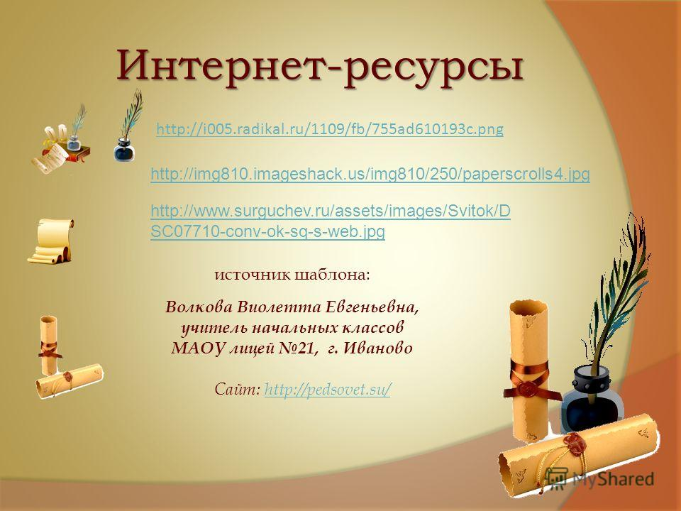 Интернет-ресурсы http://i005.radikal.ru/1109/fb/755ad610193c.png http://www.surguchev.ru/assets/images/Svitok/D SC07710-conv-ok-sq-s-web.jpg http://img810.imageshack.us/img810/250/paperscrolls4.jpg источник шаблона: Волкова Виолетта Евгеньевна, учите
