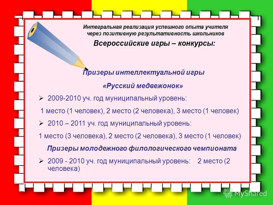 Призеры интеллектуальной игры «Русский медвежонок» 2009-2010 уч. год муниципальный уровень: 1 место (1 человек), 2 место (2 человека), 3 место (1 человек) 2010 – 2011 уч. год муниципальный уровень: 1 место (3 человека), 2 место (2 человека), 3 место