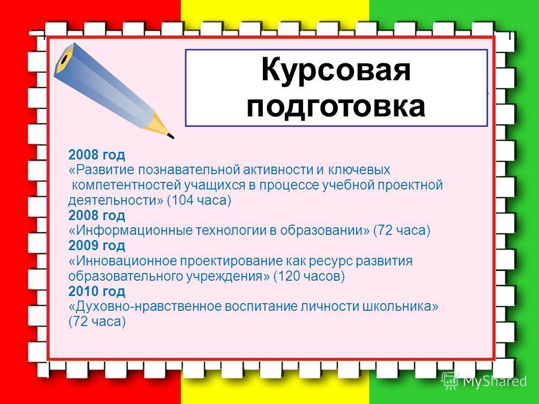 Курсовая подготовка 2008 год «Развитие познавательной активности и ключевых компетентностей учащихся в процессе учебной проектной деятельности» (104 часа) 2008 год «Информационные технологии в образовании» (72 часа) 2009 год «Инновационное проектиров