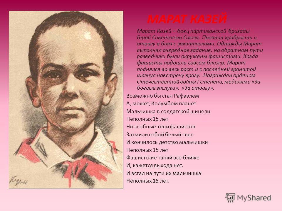 МАРАТ КАЗЕЙ Марат Казей – боец партизанской бригады Герой Советского Союза. Проявил храбрость и отвагу в боях с захватчиками. Однажды Марат выполнял очередное задание, на обратном пути разведчики были окружены фашистами. Когда фашисты подошли совсем