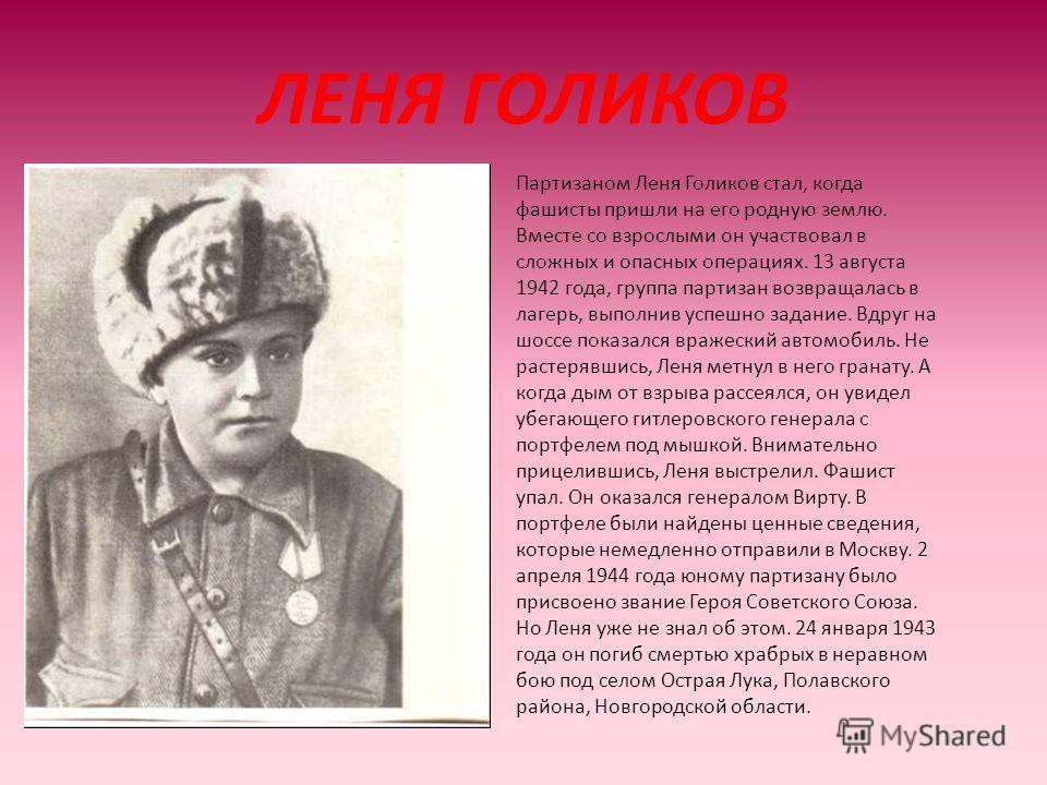 ЛЕНЯ ГОЛИКОВ Партизаном Леня Голиков стал, когда фашисты пришли на его родную землю. Вместе со взрослыми он участвовал в сложных и опасных операциях. 13 августа 1942 года, группа партизан возвращалась в лагерь, выполнив успешно задание. Вдруг на шосс