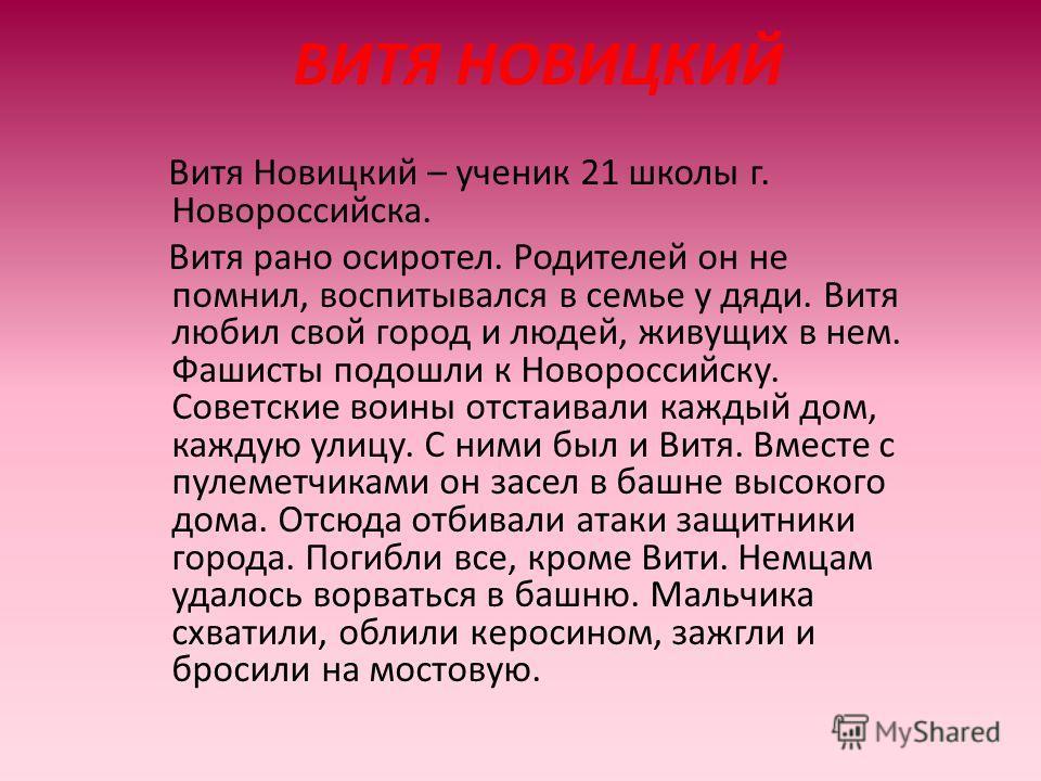 ВИТЯ НОВИЦКИЙ Витя Новицкий – ученик 21 школы г. Новороссийска. Витя рано осиротел. Родителей он не помнил, воспитывался в семье у дяди. Витя любил свой город и людей, живущих в нем. Фашисты подошли к Новороссийску. Советские воины отстаивали каждый
