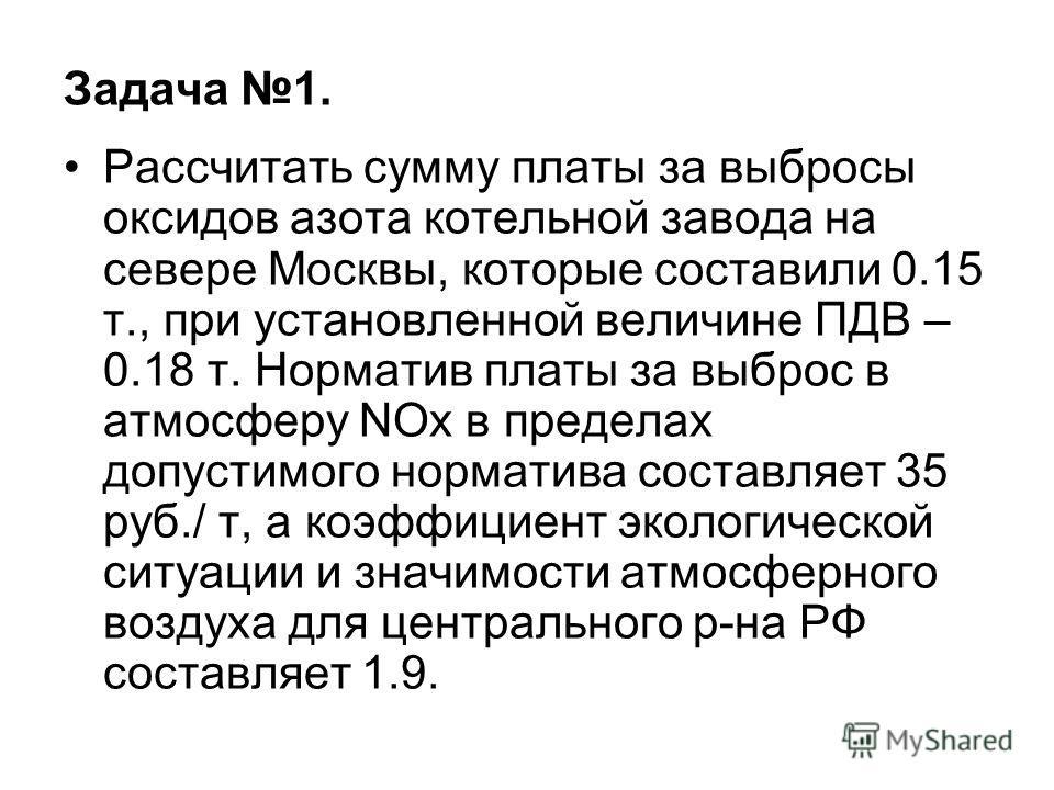 Задача 1. Рассчитать сумму платы за выбросы оксидов азота котельной завода на севере Москвы, которые составили 0.15 т., при установленной величине ПДВ – 0.18 т. Норматив платы за выброс в атмосферу NOx в пределах допустимого норматива составляет 35 р