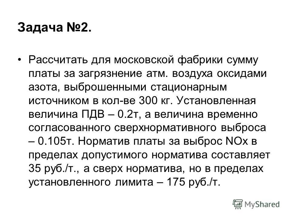Задача 2. Рассчитать для московской фабрики сумму платы за загрязнение атм. воздуха оксидами азота, выброшенными стационарным источником в кол-ве 300 кг. Установленная величина ПДВ – 0.2т, а величина временно согласованного сверхнормативного выброса