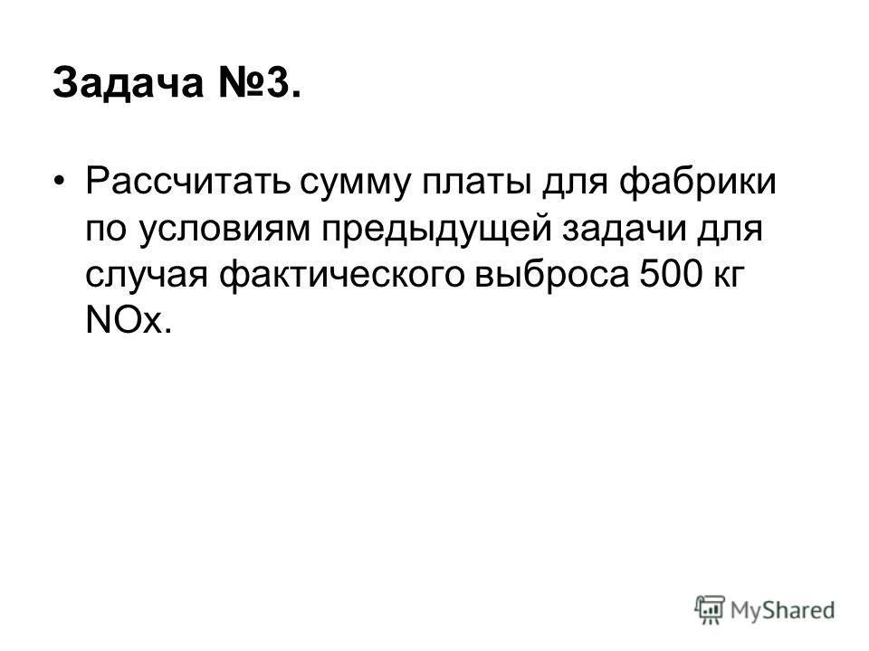 Задача 3. Рассчитать сумму платы для фабрики по условиям предыдущей задачи для случая фактического выброса 500 кг NOx.