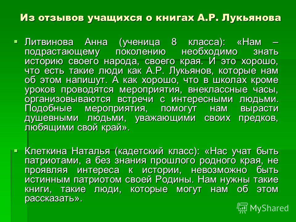 Из отзывов учащихся о книгах А.Р. Лукьянова Литвинова Анна (ученица 8 класса): «Нам – подрастающему поколению необходимо знать историю своего народа, своего края. И это хорошо, что есть такие люди как А.Р. Лукьянов, которые нам об этом напишут. А как