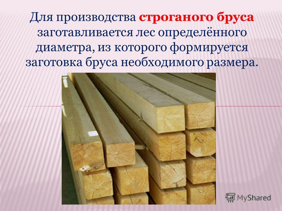 Для производства строганого бруса заготавливается лес определённого диаметра, из которого формируется заготовка бруса необходимого размера.