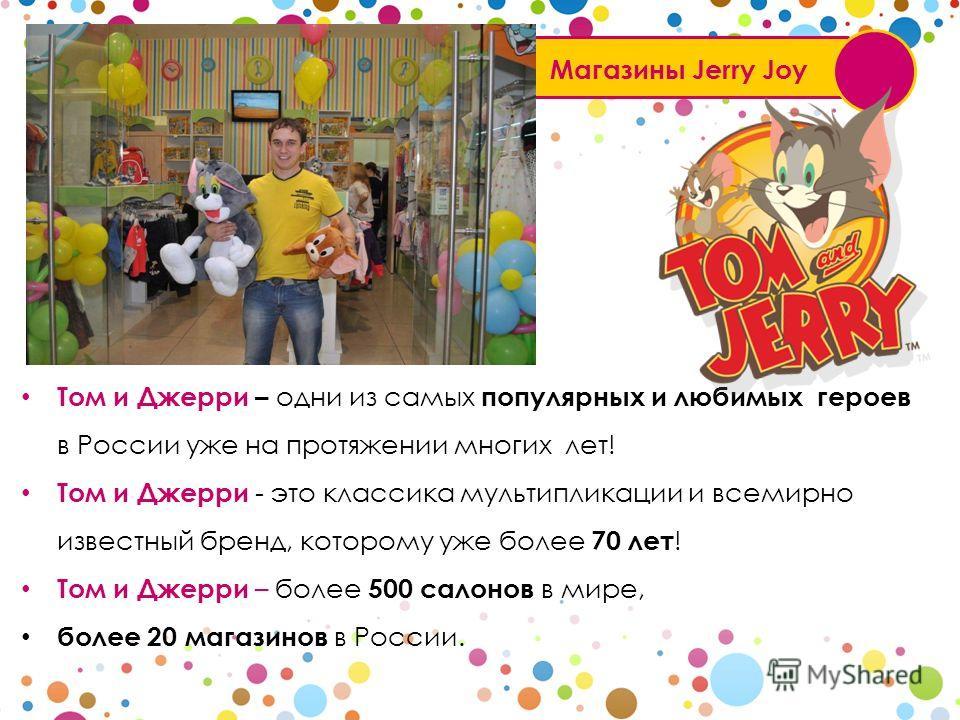 Магазины Jerry Joy Том и Джерри – одни из самых популярных и любимых героев в России уже на протяжении многих лет! Том и Джерри - это классика мультипликации и всемирно известный бренд, которому уже более 70 лет ! Том и Джерри – более 500 салонов в м