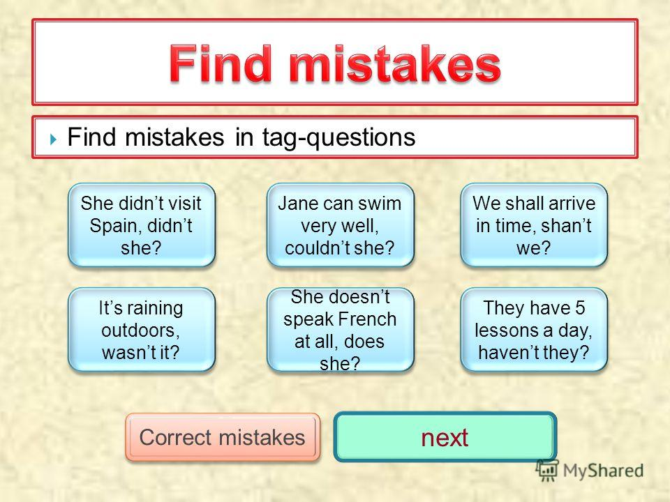 Find mistakes in tag-questions She didnt visit Spain, didnt she? She didnt visit Spain, didnt she? Its raining outdoors, wasnt it? Its raining outdoors, wasnt it? Jane can swim very well, couldnt she? Jane can swim very well, couldnt she? She doesnt