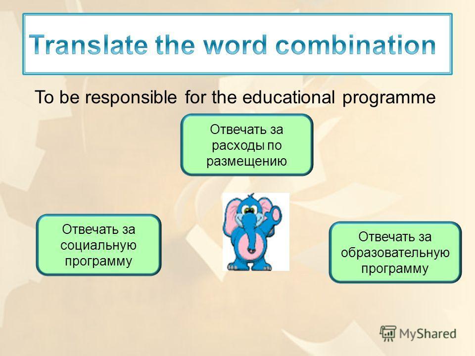 To be responsible for the educational programme Отвечать за образовательную программу Отвечать за социальную программу Отвечать за расходы по размещению