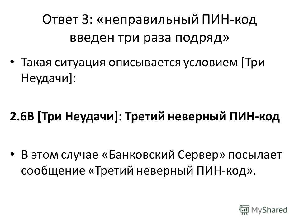 Ответ 3: «неправильный ПИН-код введен три раза подряд» Такая ситуация описывается условием [Три Неудачи]: 2.6В [Три Неудачи]: Третий неверный ПИН-код В этом случае «Банковский Сервер» посылает сообщение «Третий неверный ПИН-код».