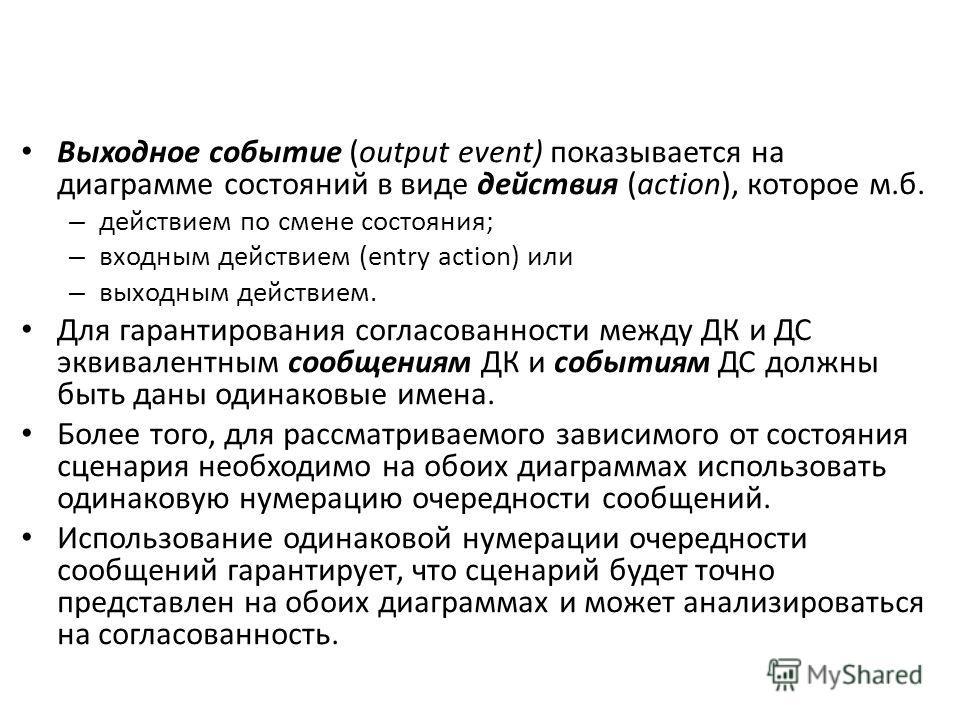 Выходное событие (output event) показывается на диаграмме состояний в виде действия (action), которое м.б. – действием по смене состояния; – входным действием (entry action) или – выходным действием. Для гарантирования согласованности между ДК и ДС э