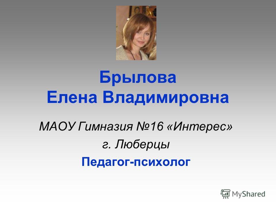 Брылова Елена Владимировна МАОУ Гимназия 16 «Интерес» г. Люберцы Педагог-психолог