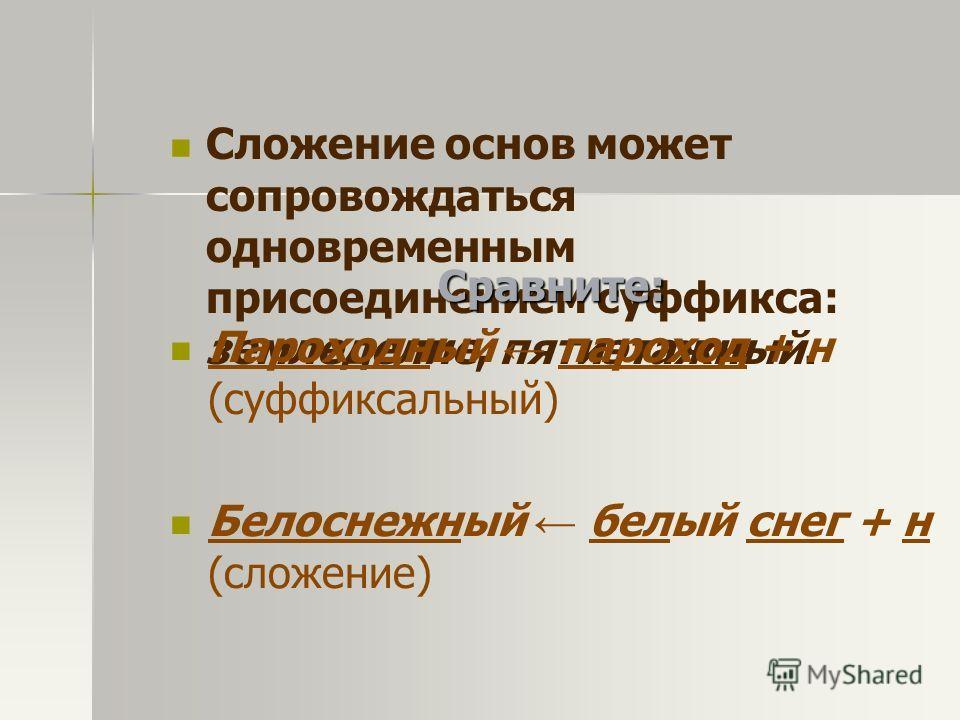 Сложение основ может сопровождаться одновременным присоединением суффикса: земледелие, пятиэтажный. Сравните: Пароходный пароход + н (суффиксальный) Белоснежный белый снег + н (сложение)