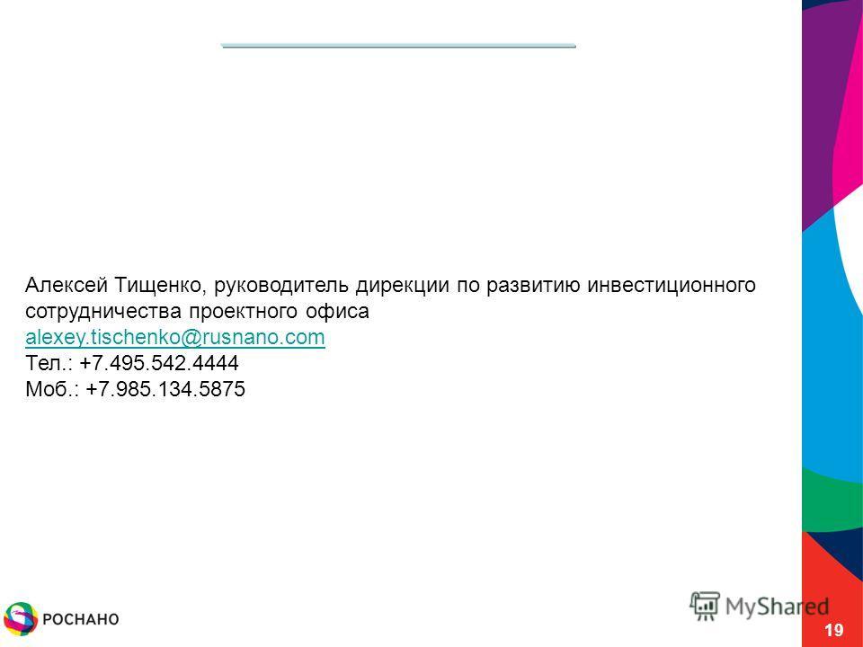 19 Алексей Тищенко, руководитель дирекции по развитию инвестиционного сотрудничества проектного офиса alexey.tischenko@rusnano.com Тел.: +7.495.542.4444 Моб.: +7.985.134.5875