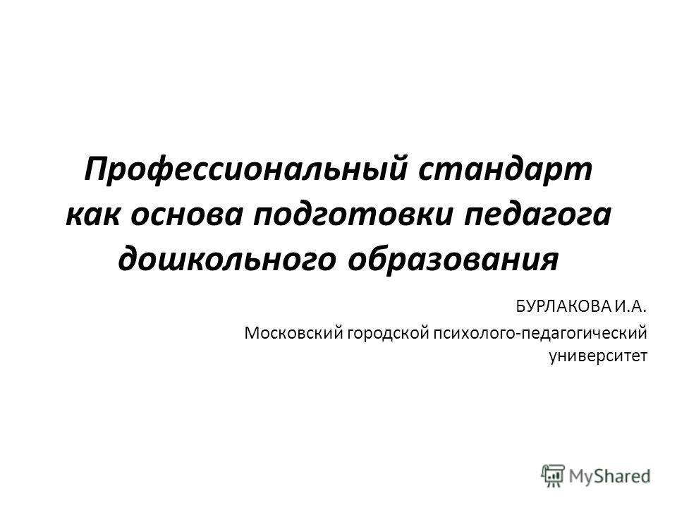 Профессиональный стандарт как основа подготовки педагога дошкольного образования БУРЛАКОВА И.А. Московский городской психолого-педагогический университет
