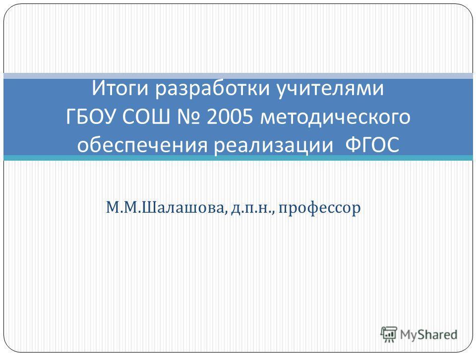М. М. Шалашова, д. п. н., профессор Итоги разработки учителями ГБОУ СОШ 2005 методического обеспечения реализации ФГОС
