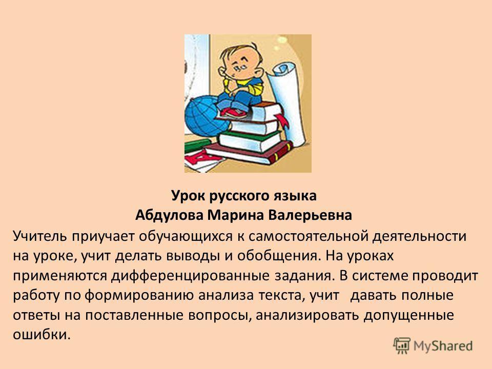 Урок русского языка Абдулова Марина Валерьевна Учитель приучает обучающихся к самостоятельной деятельности на уроке, учит делать выводы и обобщения. На уроках применяются дифференцированные задания. В системе проводит работу по формированию анализа т