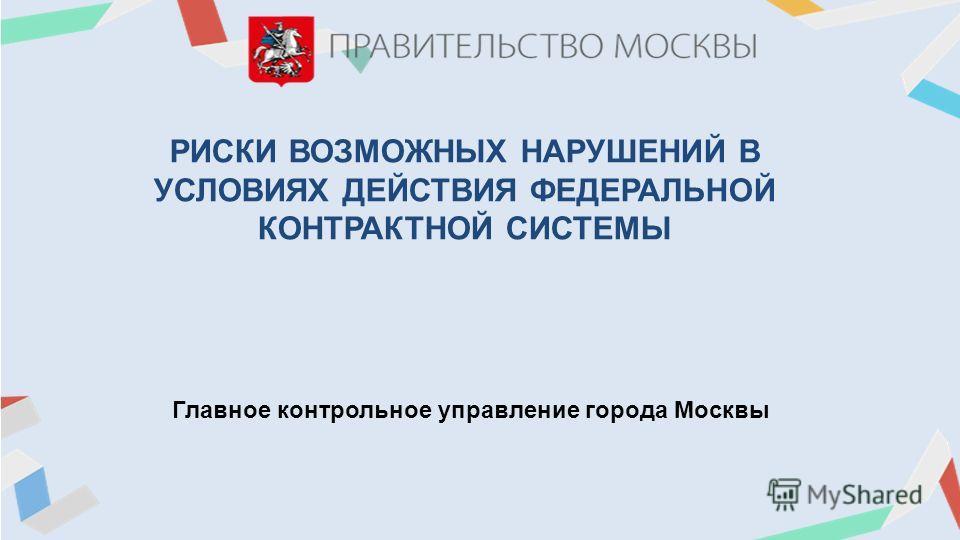 РИСКИ ВОЗМОЖНЫХ НАРУШЕНИЙ В УСЛОВИЯХ ДЕЙСТВИЯ ФЕДЕРАЛЬНОЙ КОНТРАКТНОЙ СИСТЕМЫ Главное контрольное управление города Москвы