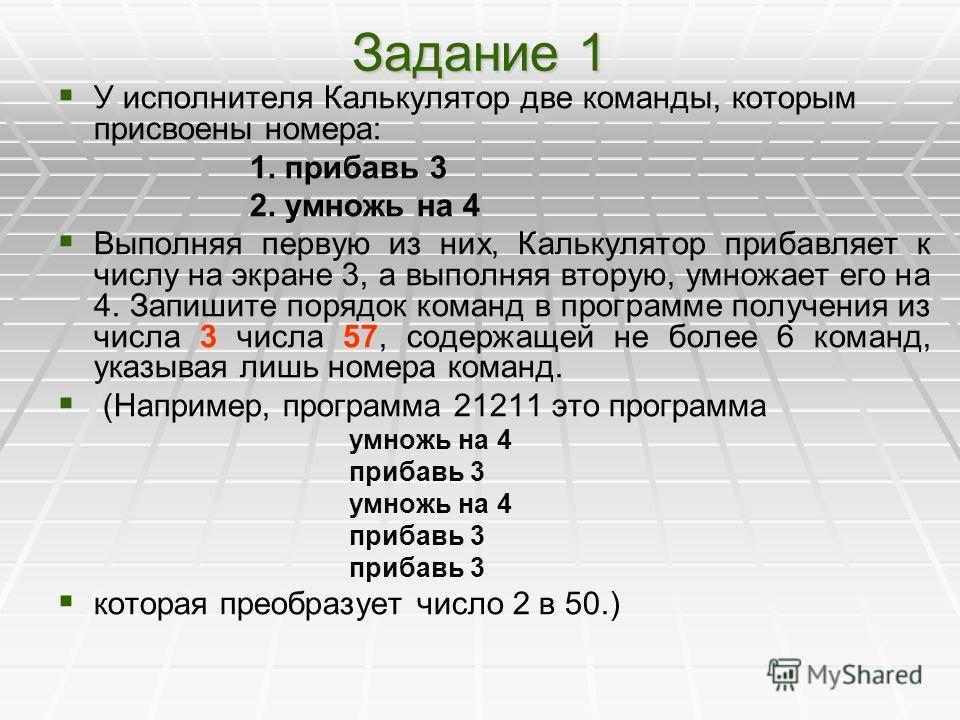 Задание 1 У исполнителя Калькулятор две команды, которым присвоены номера: 1. прибавь 3 2. умножь на 4 Выполняя первую из них, Калькулятор прибавляет к числу на экране 3, а выполняя вторую, умножает его на 4. Запишите порядок команд в программе получ