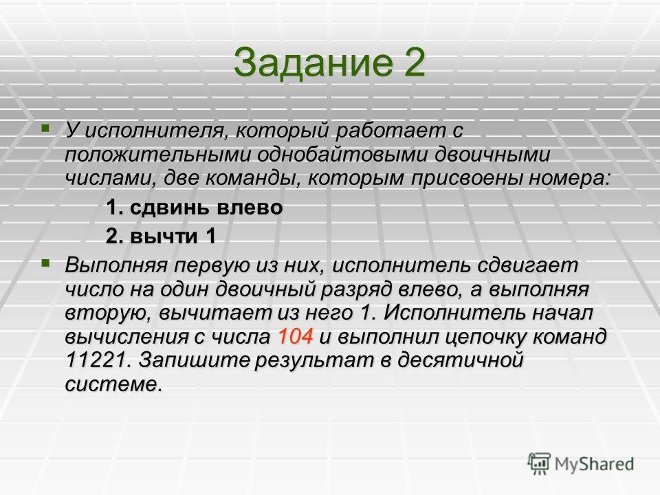 Задание 2 У исполнителя, который работает с положительными однобайтовыми двоичными числами, две команды, которым присвоены номера: У исполнителя, который работает с положительными однобайтовыми двоичными числами, две команды, которым присвоены номера