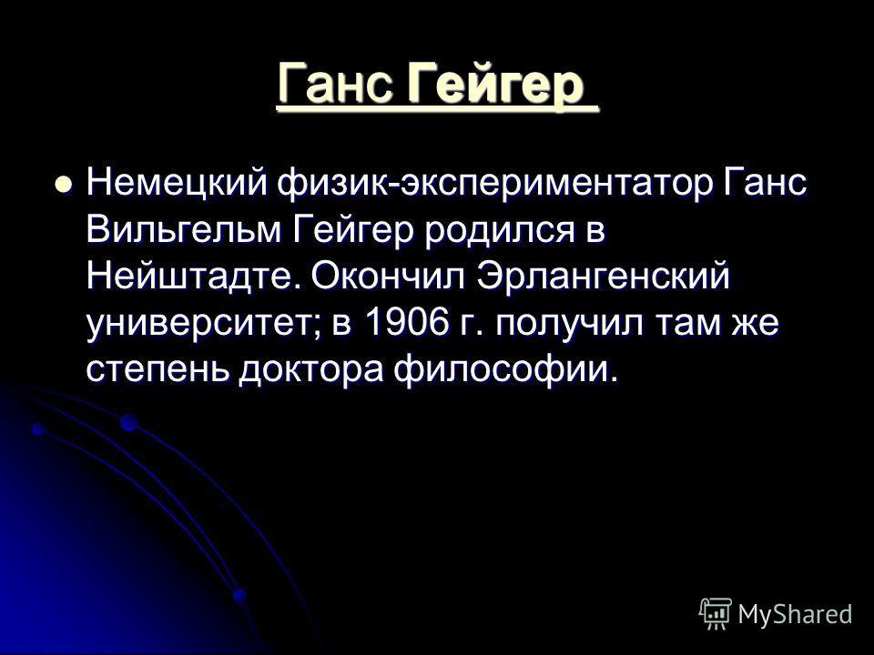 Ганс Гейгер Ганс Гейгер Немецкий физик-экспериментатор Ганс Вильгельм Гейгер родился в Нейштадте. Окончил Эрлангенский университет; в 1906 г. получил там же степень доктора философии. Немецкий физик-экспериментатор Ганс Вильгельм Гейгер родился в Ней