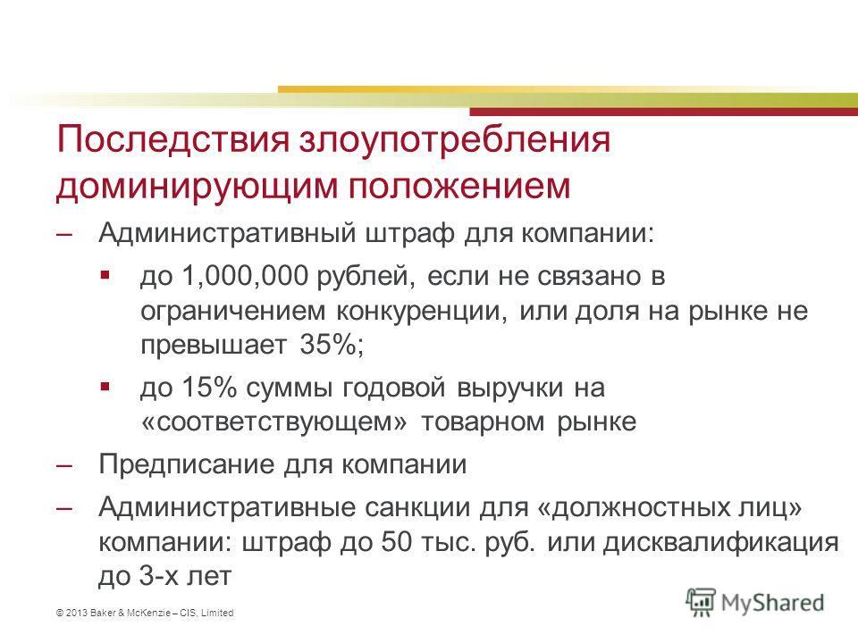 © 2013 Baker & McKenzie – CIS, Limited Последствия злоупотребления доминирующим положением –Административный штраф для компании: до 1,000,000 рублей, если не связано в ограничением конкуренции, или доля на рынке не превышает 35%; до 15% суммы годовой