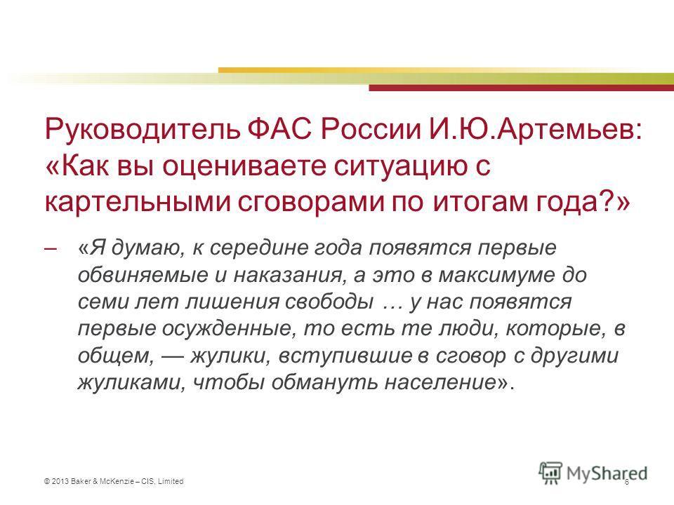 © 2013 Baker & McKenzie – CIS, Limited Руководитель ФАС России И.Ю.Артемьев: «Как вы оцениваете ситуацию с картельными сговорами по итогам года?» –«Я думаю, к середине года появятся первые обвиняемые и наказания, а это в максимуме до семи лет лишения
