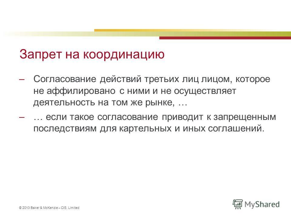 © 2013 Baker & McKenzie – CIS, Limited Запрет на координацию –Согласование действий третьих лиц лицом, которое не аффилировано с ними и не осуществляет деятельность на том же рынке, … –… если такое согласование приводит к запрещенным последствиям для