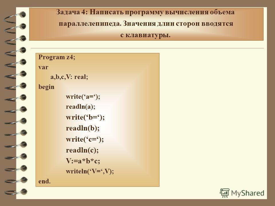 Задача 4: Написать программу вычисления объема параллелепипеда. Значения длин сторон вводятся с клавиатуры. Program z4; var a,b,c,V: real; begin write(a=); readln(a); write(b=); readln(b); write(c=); readln(c); V:=a*b*c; writeln(V=,V); end.