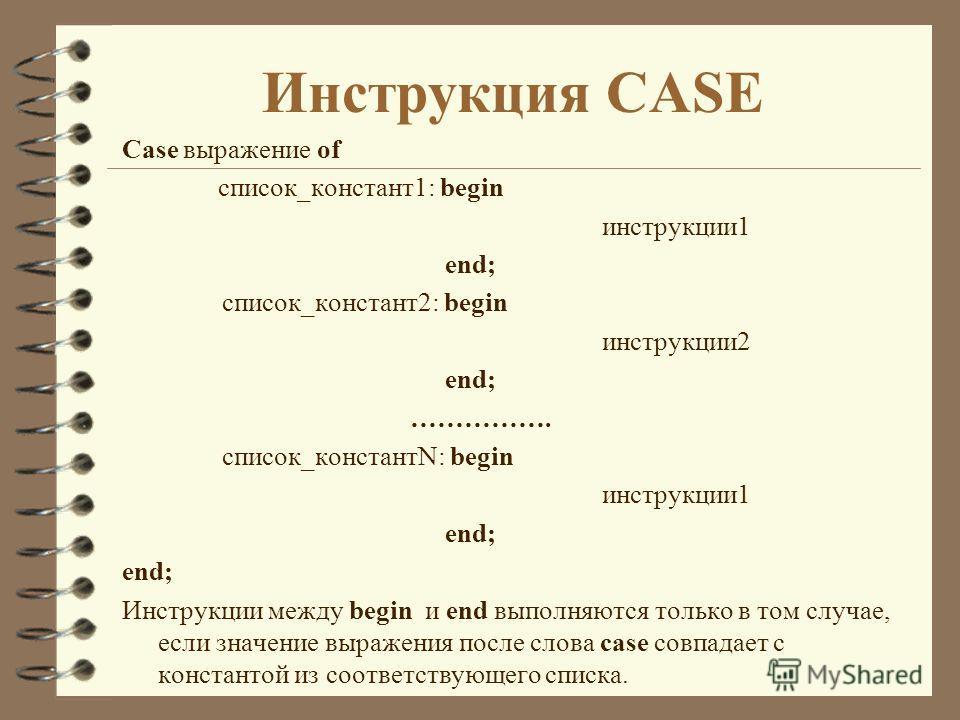 Инструкция CASE Case выражение of список_констант1: begin инструкции1 end; список_констант2: begin инструкции2 end; ……………. список_константN: begin инструкции1 end; Инструкции между begin и end выполняются только в том случае, если значение выражения
