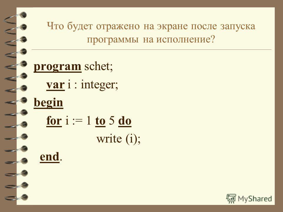 Что будет отражено на экране после запуска программы на исполнение? program schet; var i : integer; begin for i := 1 to 5 do write (i); end.