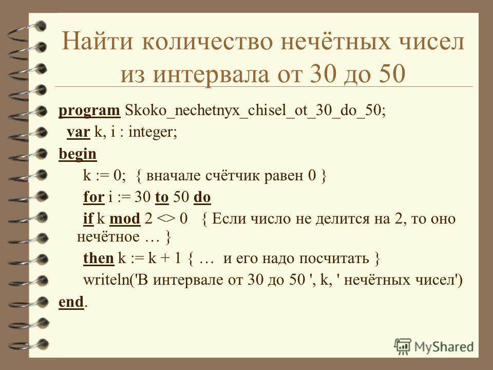 Найти количество нечётных чисел из интервала от 30 до 50 program Skoko_nechetnyx_chisel_ot_30_do_50; var k, i : integer; begin k := 0; { вначале счётчик равен 0 } for i := 30 to 50 do if k mod 2  0 { Если число не делится на 2, то оно нечётное … } th