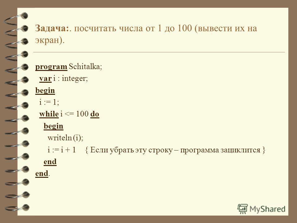 Задача:. посчитать числа от 1 до 100 (вывести их на экран). program Schitalka; var i : integer; begin i := 1; while i