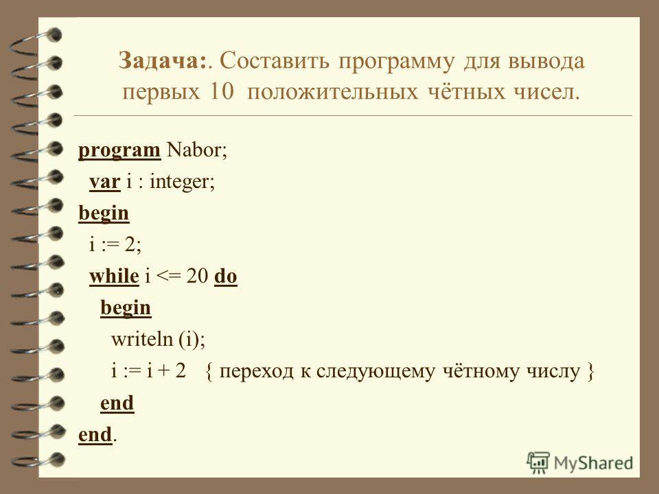 Задача:. Составить программу для вывода первых 10 положительных чётных чисел. program Nabor; var i : integer; begin i := 2; while i