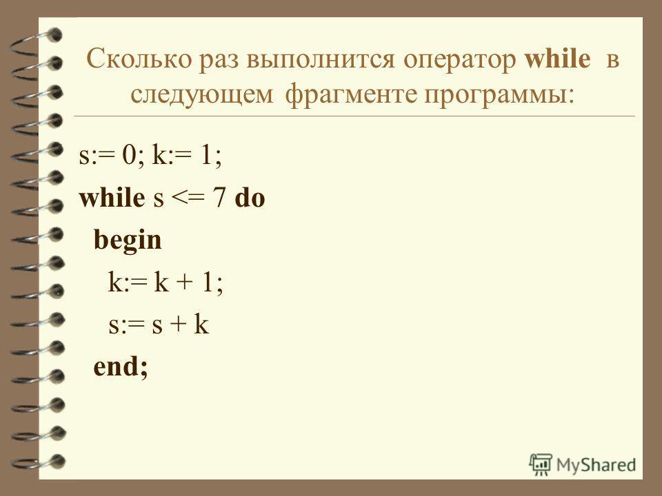 Сколько раз выполнится оператор while в следующем фрагменте программы: s:= 0; k:= 1; while s