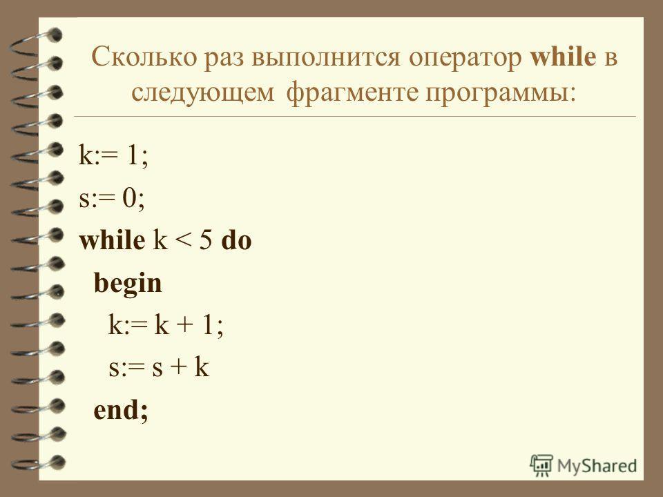 Сколько раз выполнится оператор while в следующем фрагменте программы: k:= 1; s:= 0; while k < 5 do begin k:= k + 1; s:= s + k end;