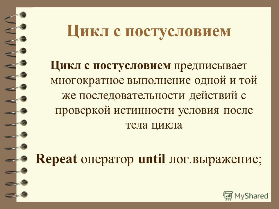 Цикл с постусловием Цикл с постусловием предписывает многократное выполнение одной и той же последовательности действий с проверкой истинности условия после тела цикла Repeat оператор until лог.выражение;