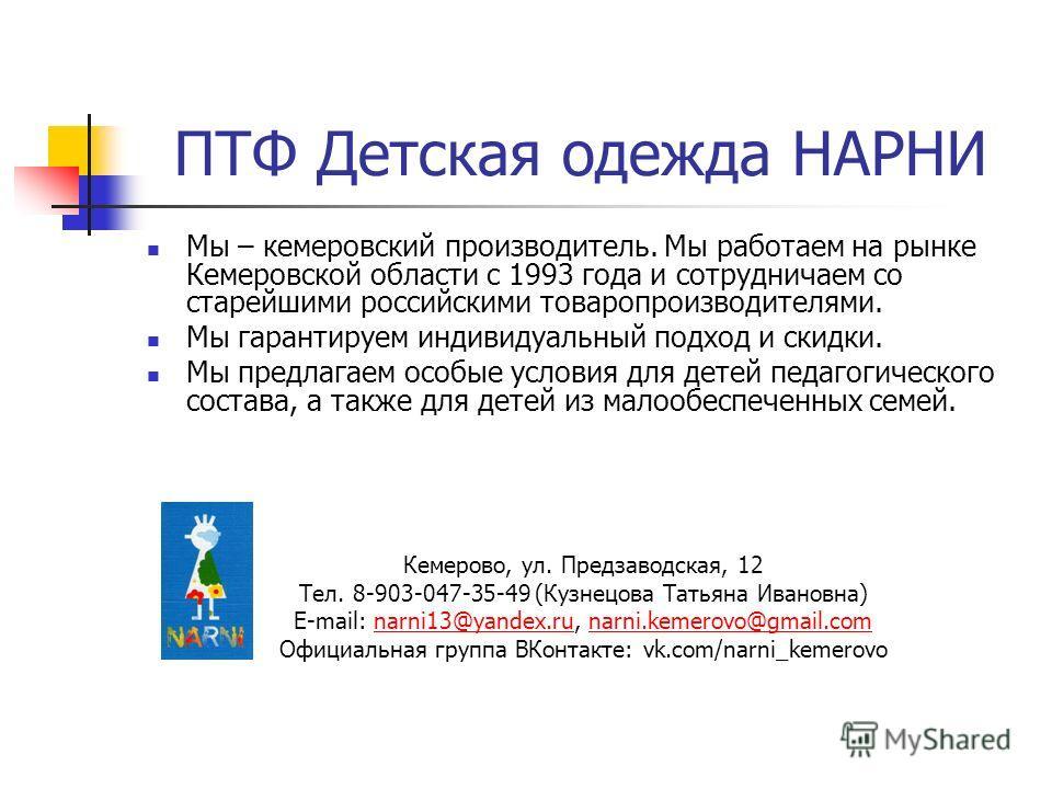 ПТФ Детская одежда НАРНИ Мы – кемеровский производитель. Мы работаем на рынке Кемеровской области с 1993 года и сотрудничаем со старейшими российскими товаропроизводителями. Мы гарантируем индивидуальный подход и скидки. Мы предлагаем особые условия