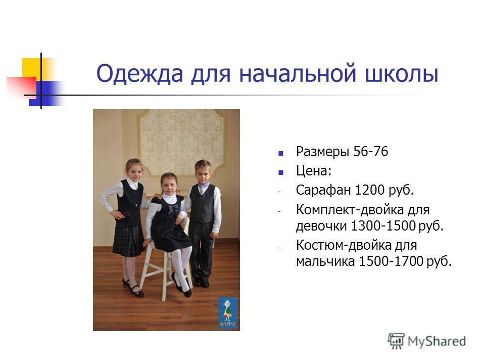 Одежда для начальной школы Размеры 56-76 Цена: - Сарафан 1200 руб. - Комплект-двойка для девочки 1300-1500 руб. - Костюм-двойка для мальчика 1500-1700 руб.