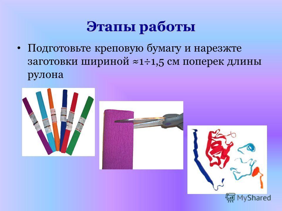 Этапы работы Подготовьте креповую бумагу и нарезжте заготовки шириной 1÷1,5 см поперек длины рулона