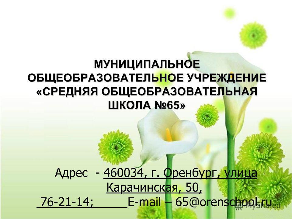 МУНИЦИПАЛЬНОЕ ОБЩЕОБРАЗОВАТЕЛЬНОЕ УЧРЕЖДЕНИЕ «СРЕДНЯЯ ОБЩЕОБРАЗОВАТЕЛЬНАЯ ШКОЛА 65» Адрес - 460034, г. Оренбург, улица Карачинская, 50, 76-21-14; E-mail – 65@orenschool.ru