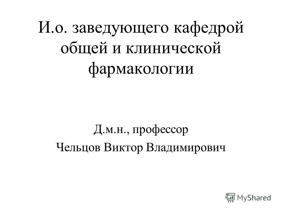 И.о. заведующего кафедрой общей и клинической фармакологии Д.м.н., профессор Чельцов Виктор Владимирович